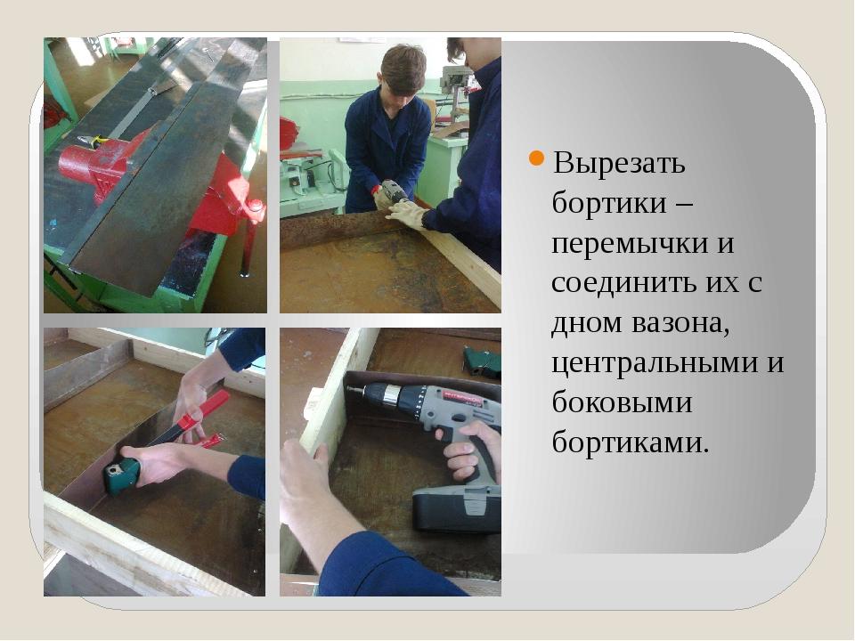 Вырезать бортики –перемычки и соединить их с дном вазона, центральными и бок...