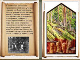 В религиозно-магических представлениях финно-угорских народов ель была связу