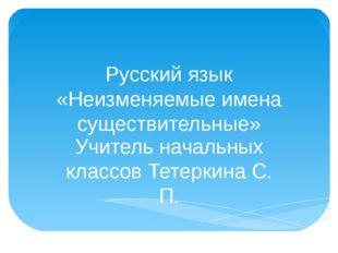 Русский язык «Неизменяемые имена существительные» Учитель начальных классов Т
