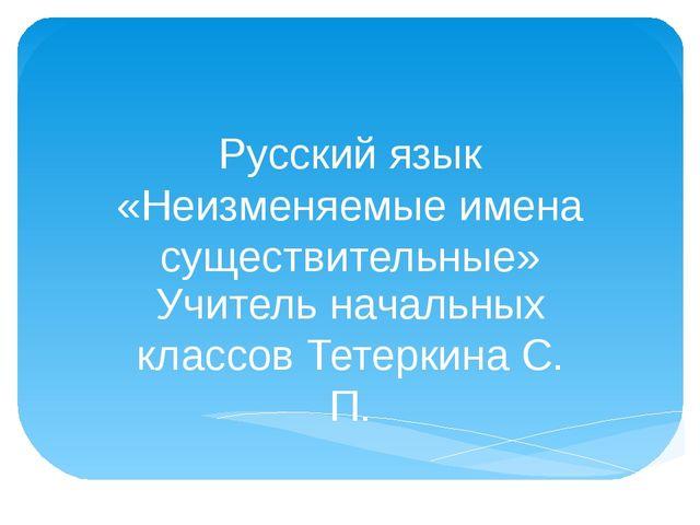 Русский язык «Неизменяемые имена существительные» Учитель начальных классов Т...