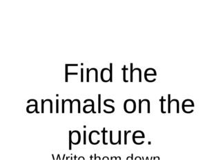 Find the animals on the picture. Write them down.