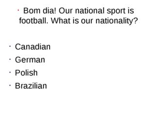 Bom dia! Our national sport is football. What is our nationality? Canadian Ge