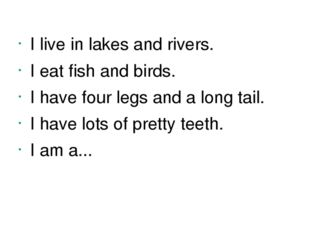 I live in lakes and rivers. I eat fish and birds. I have four legs and a long