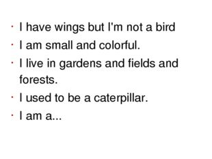 I have wings but I'm not a bird I am small and colorful. I live in gardens an