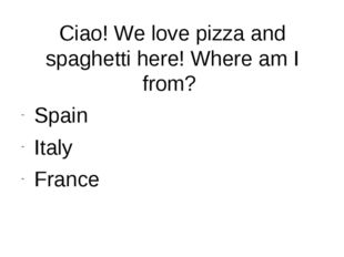 Ciao! We love pizza and spaghetti here! Where am I from? Spain Italy France