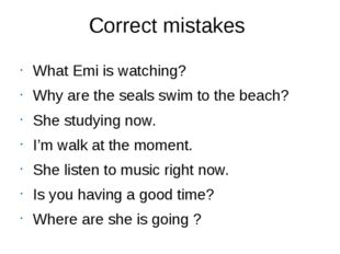 Correct mistakes What Emi is watching? Why are the seals swim to the beach? S