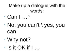 Make up a dialogue with the words: Can I …? No, you can't \ yes, you can Why