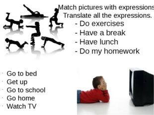 - Do exercises - Have a break - Have lunch - Do my homework Go to bed Get up