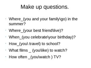 Make up questions. Where_(you and your family\go) in the summer? Where_(your