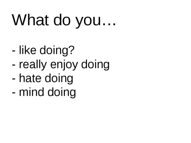 What do you… - like doing? - really enjoy doing - hate doing - mind doing