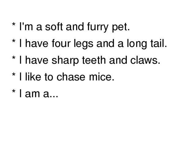* I'm a soft and furry pet. * I have four legs and a long tail. * I have shar...