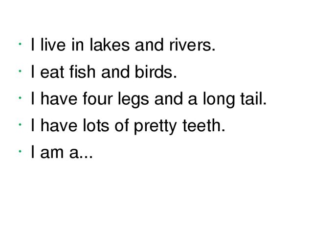I live in lakes and rivers. I eat fish and birds. I have four legs and a long...