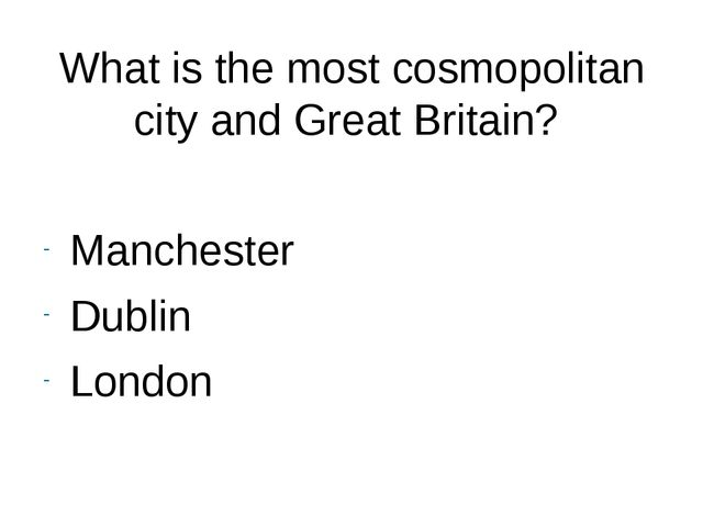 What is the most cosmopolitan city and Great Britain? Manchester Dublin London