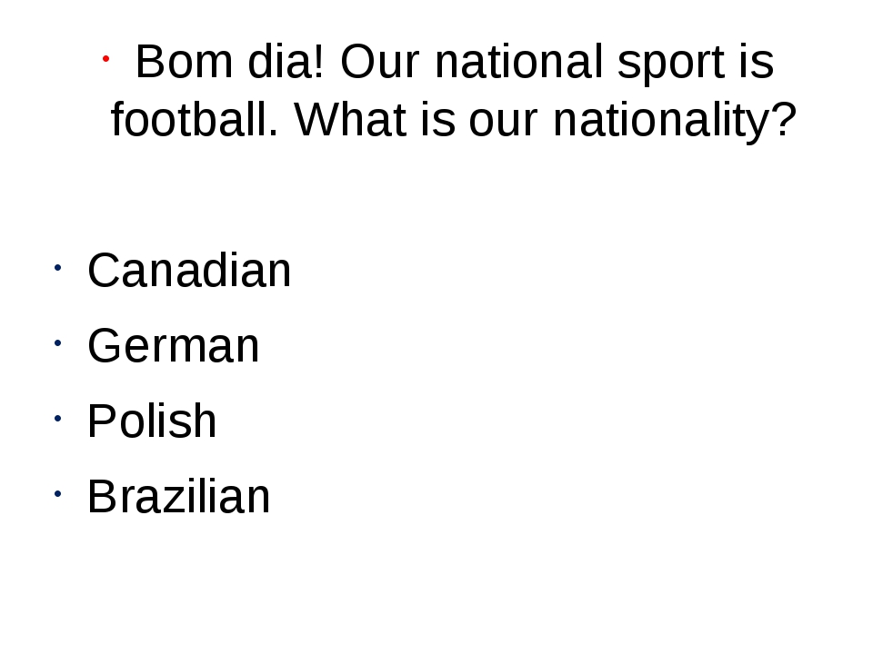 Bom dia! Our national sport is football. What is our nationality? Canadian Ge...