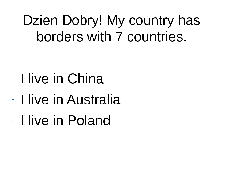 Dzien Dobry! My country has borders with 7 countries. I live in China I live...