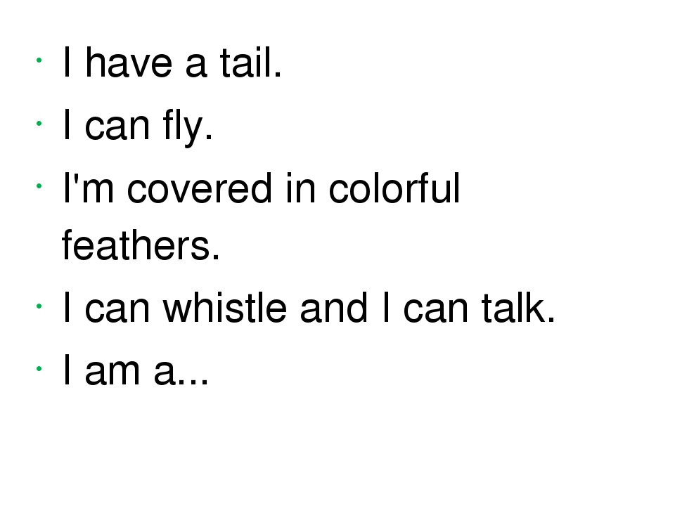 I have a tail. I can fly. I'm covered in colorful feathers. I can whistle and...