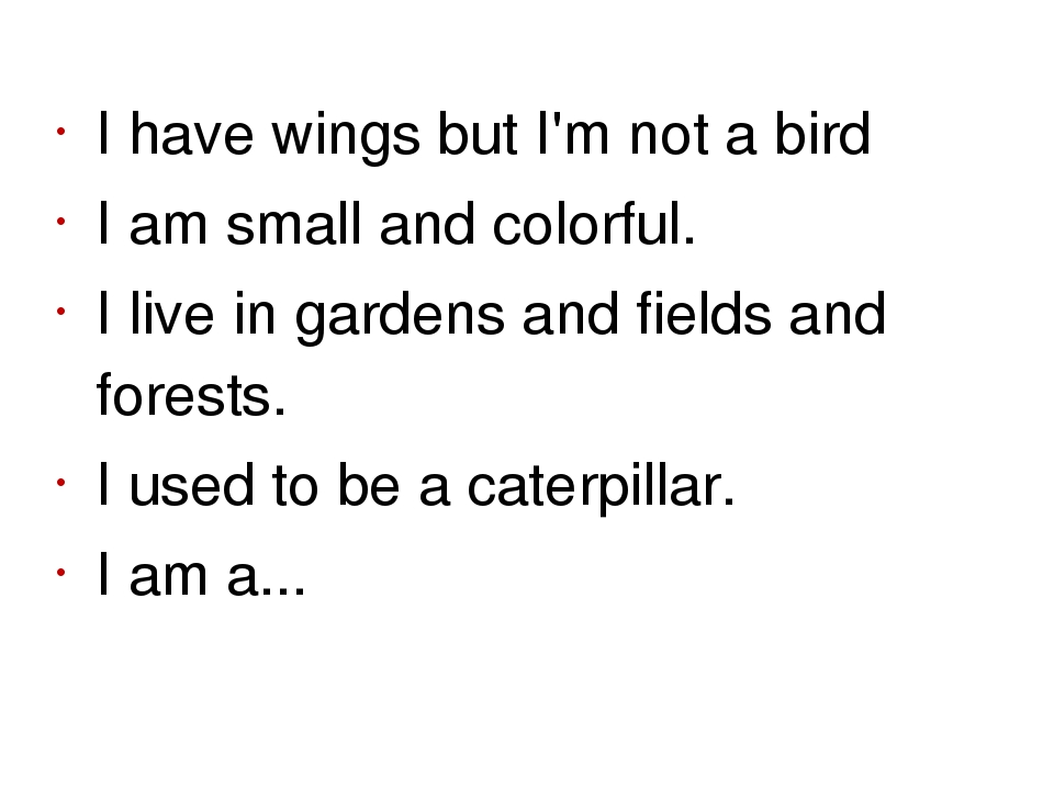 I have wings but I'm not a bird I am small and colorful. I live in gardens an...