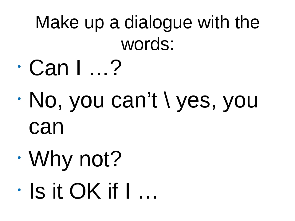 Make up a dialogue with the words: Can I …? No, you can't \ yes, you can Why...