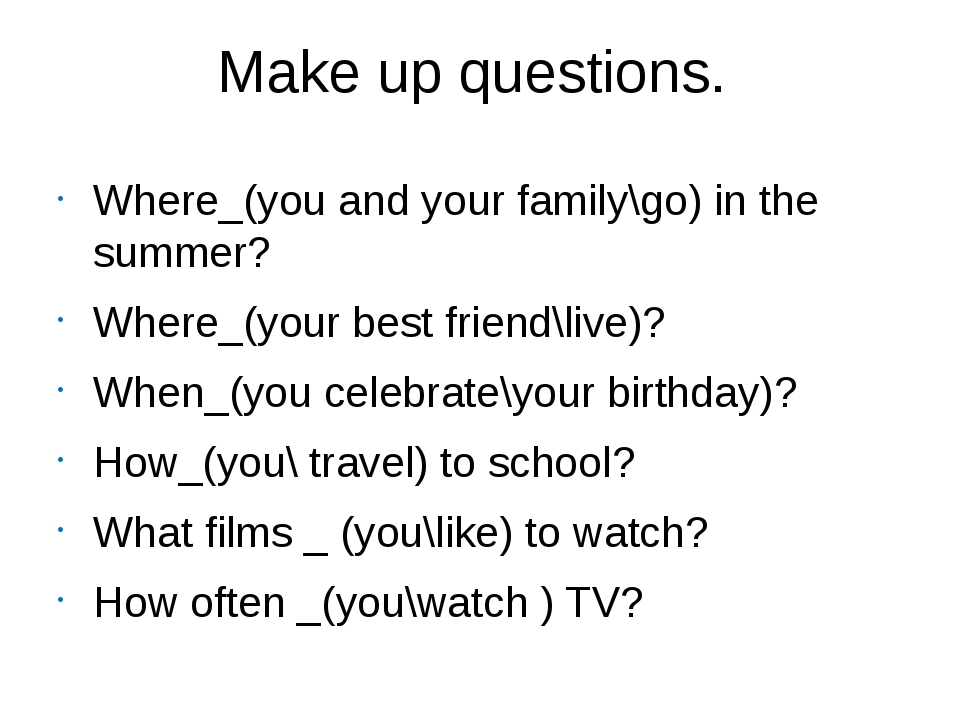 Make up questions. Where_(you and your family\go) in the summer? Where_(your...