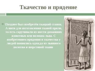 Ткачество и прядение Позднее был изобретён ткацкий станок. А нити для изготов