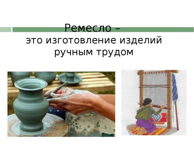 Ремесло – это изготовление изделий ручным трудом