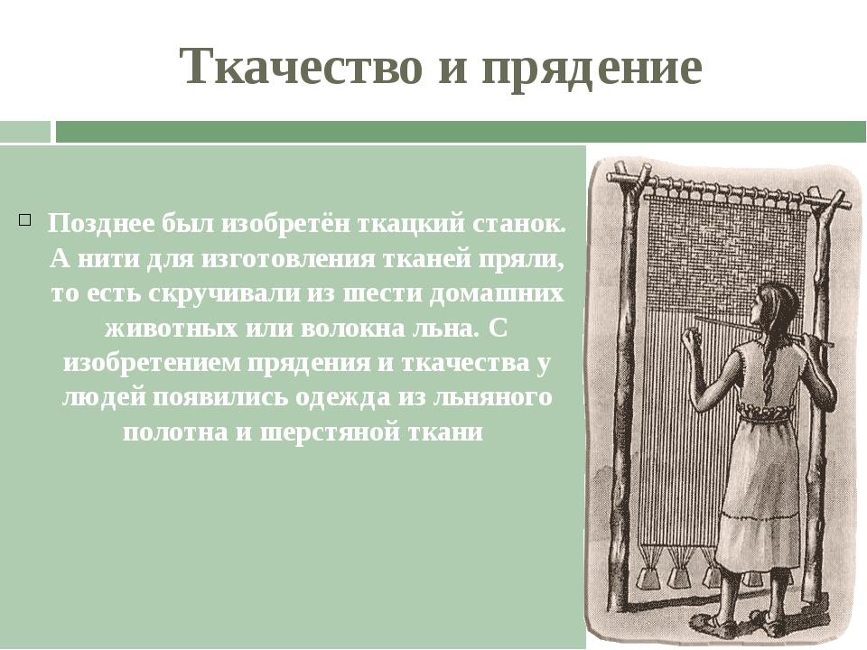 Ткачество и прядение Позднее был изобретён ткацкий станок. А нити для изготов...