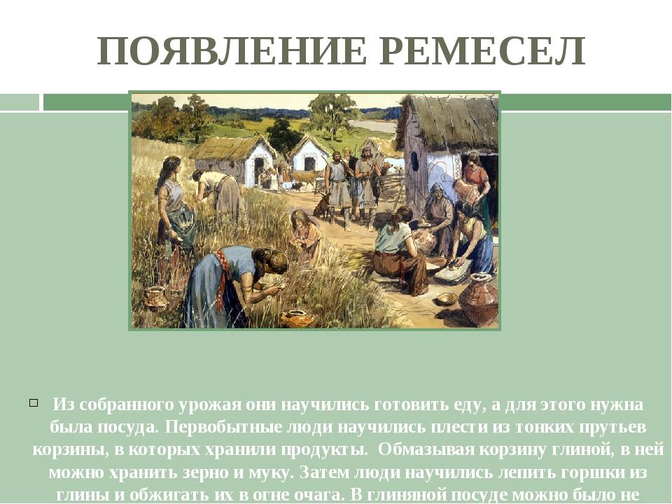 ПОЯВЛЕНИЕ РЕМЕСЕЛ Из собранного урожая они научились готовить еду, а для этог...