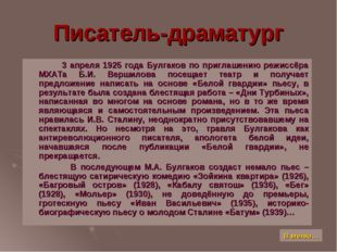 Писатель-драматург 3 апреля 1925 года Булгаков по приглашению режиссёра МХАТа