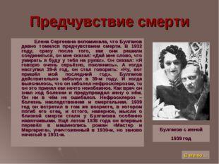 Предчувствие смерти Елена Сергеевна вспоминала, что Булгаков давно томился пр