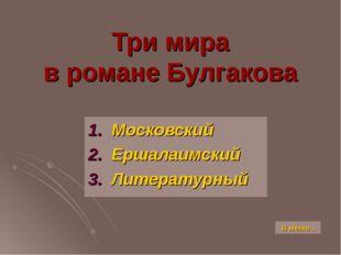 Три мира в романе Булгакова 1. Московский 2. Ершалаимский 3. Литературный В м