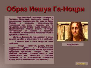 Образ Иешуа Га-Ноцри Центральный персонаж «романа о Пилате». Бродячий философ
