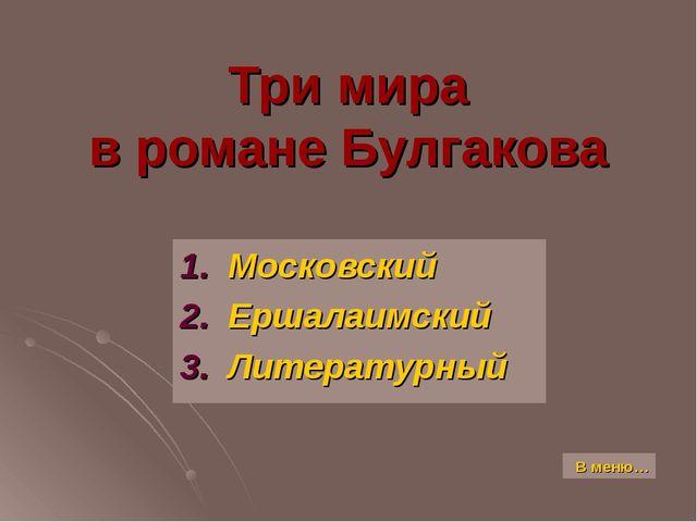 Три мира в романе Булгакова 1. Московский 2. Ершалаимский 3. Литературный В м...