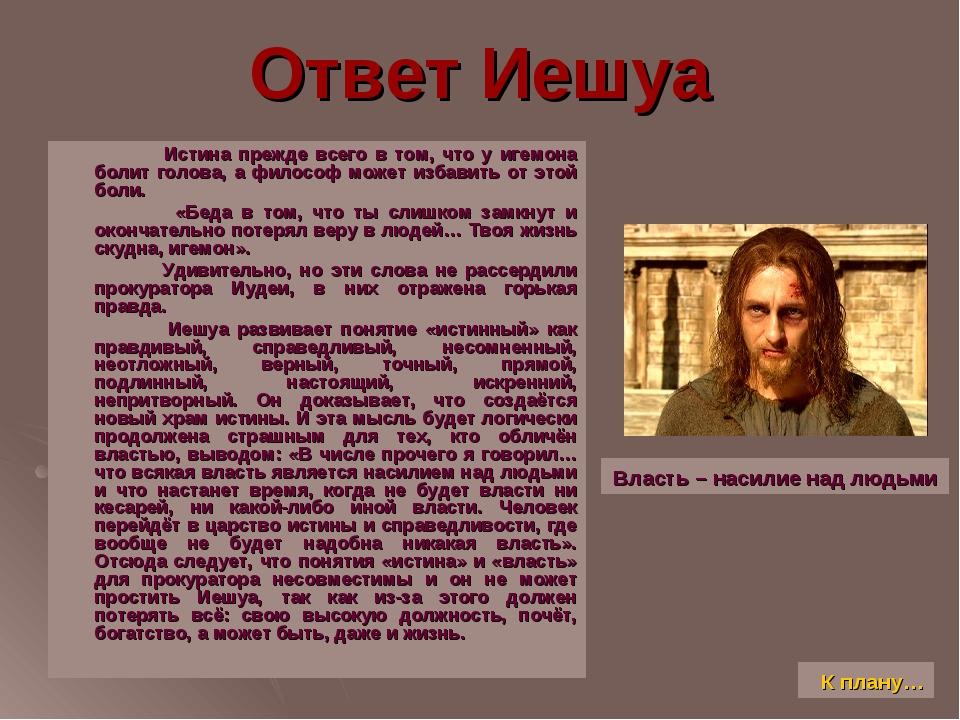 Ответ Иешуа Истина прежде всего в том, что у игемона болит голова, а философ...