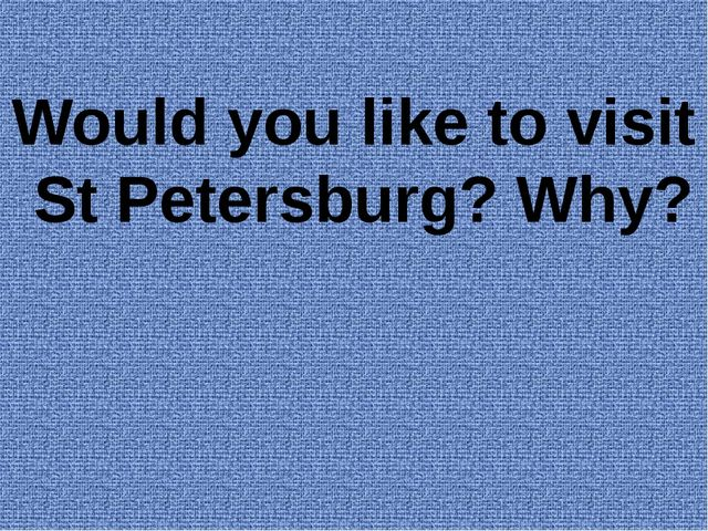 Would you like to visit St Petersburg? Why?