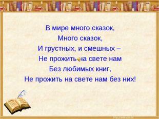 В мире много сказок, Много сказок, И грустных, и смешных – Не прожить на свет