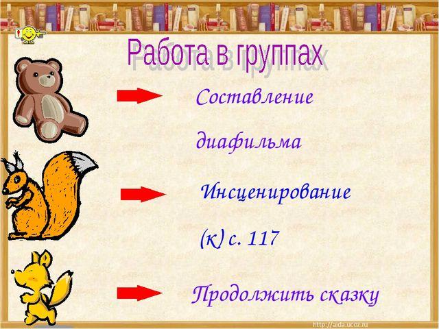 Составление диафильма Инсценирование (к) с. 117 Продолжить сказку
