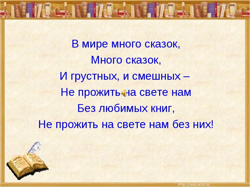В мире много сказок, Много сказок, И грустных, и смешных – Не прожить на свет...