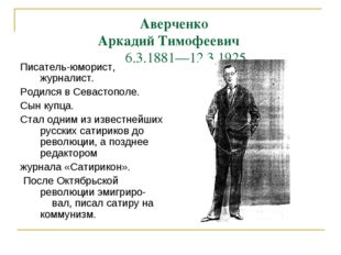 Аверченко Аркадий Тимофеевич 6.3.1881—12.3.1925. Писатель-юморист, журналис