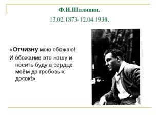 Ф.И.Шаляпин. 13.02.1873-12.04.1938. «Отчизну мою обожаю! И обожание это ношу