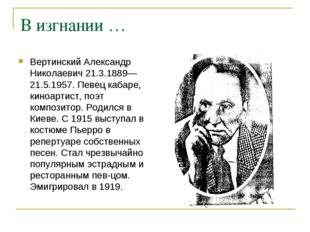 В изгнании … Вертинский Александр Николаевич 21.3.1889—21.5.1957. Певец кабар