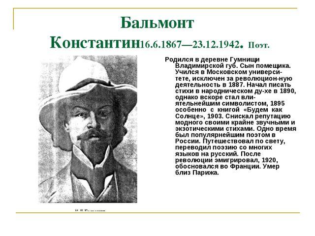 Бальмонт Константин16.6.1867—23.12.1942. Поэт. Родился в деревне Гумнищи Влад...