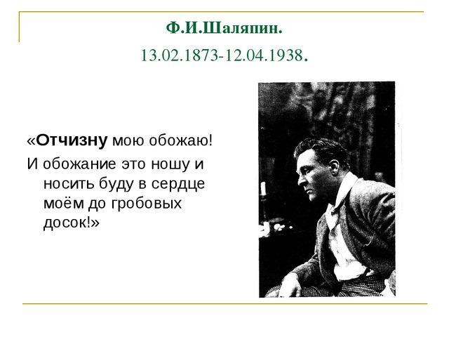 Ф.И.Шаляпин. 13.02.1873-12.04.1938. «Отчизну мою обожаю! И обожание это ношу...