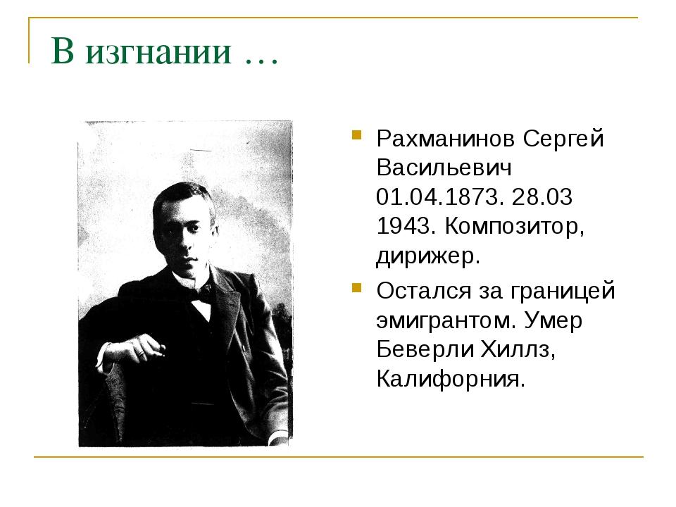В изгнании … Рахманинов Сергей Васильевич 01.04.1873. 28.03 1943. Композитор...