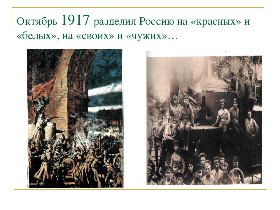 Октябрь 1917 разделил Россию на «красных» и «белых», на «своих» и «чужих»…