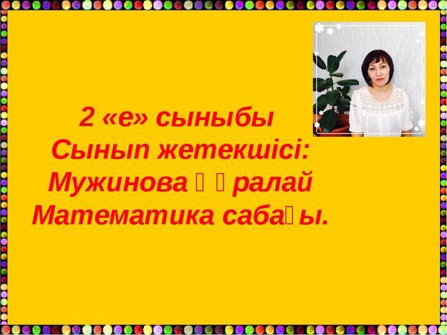 2 «е» сыныбы Сынып жетекшісі: Мужинова Құралай Математика сабағы.