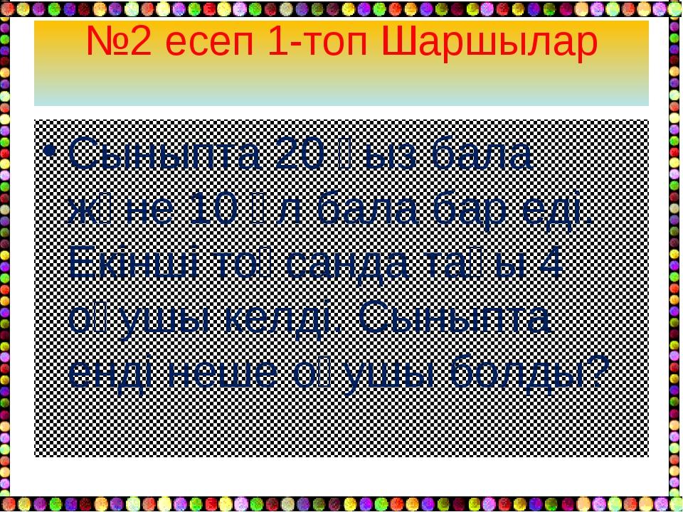 №2 есеп 1-топ Шаршылар Сыныпта 20 қыз бала және 10 ұл бала бар еді. Екінші то...
