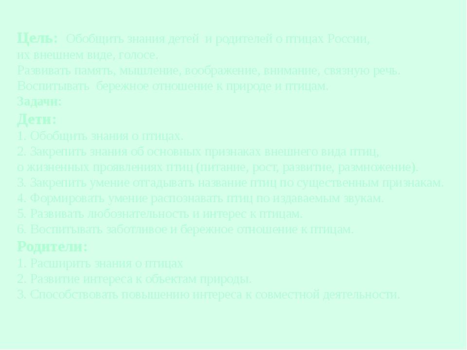 Цель: Обобщить знания детей и родителей о птицах России, их внешнем виде, гол...