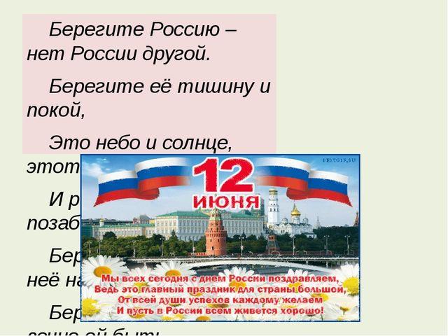 Берегите Россию – нет России другой.   Берегите её тишину и покой,   Это...
