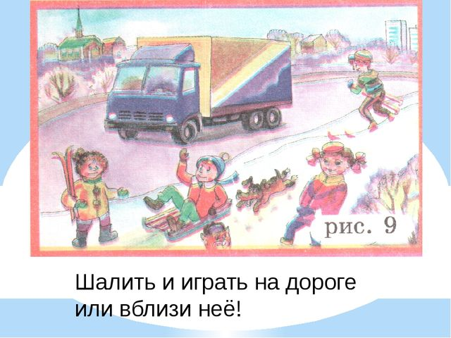 Шалить и играть на дороге или вблизи неё!