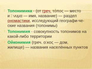 Топонимика - (отгреч.τόπος— место иὄνυμα— имя, название)— разделономас